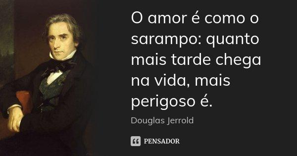 O amor é como o sarampo: quanto mais tarde chega na vida, mais perigoso é.... Frase de Douglas Jerrold.