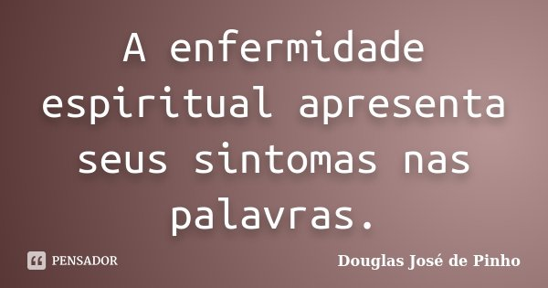 A enfermidade espiritual apresenta seus sintomas nas palavras.... Frase de Douglas José de Pinho.