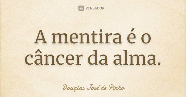 A mentira é o câncer da alma.... Frase de Douglas José de Pinho.