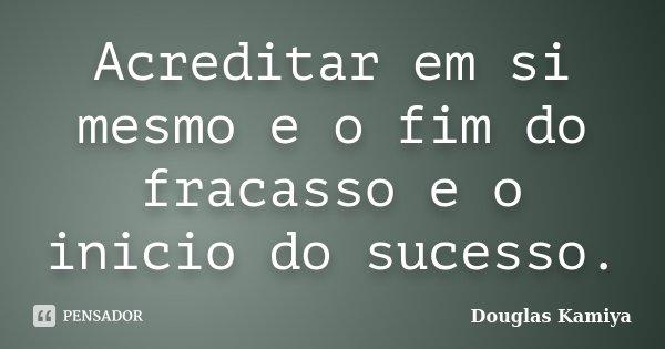 Acreditar em si mesmo e o fim do fracasso e o inicio do sucesso.... Frase de Douglas Kamiya.