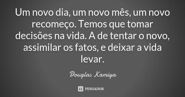 Um novo dia, um novo mês, um novo recomeço. Temos que tomar decisões na vida. A de tentar o novo, assimilar os fatos, e deixar a vida levar.... Frase de Douglas Kamiya.