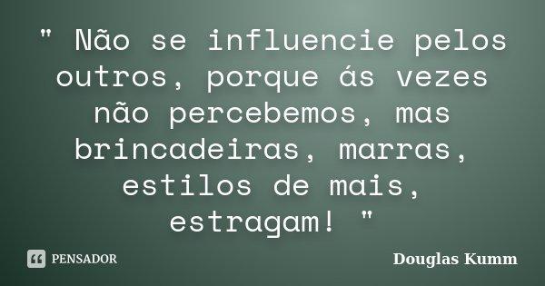 """"""" Não se influencie pelos outros, porque ás vezes não percebemos, mas brincadeiras, marras, estilos de mais, estragam! """"... Frase de Douglas Kumm."""