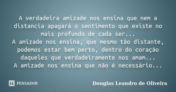 A verdadeira amizade nos ensina que nem a distancia apagará o sentimento que existe no mais profundo de cada ser... A amizade nos ensina, que mesmo tão distante... Frase de Douglas Leandro de Oliveira.