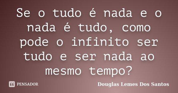 Se o tudo é nada e o nada é tudo, como pode o infinito ser tudo e ser nada ao mesmo tempo?... Frase de Douglas Lemes Dos Santos.