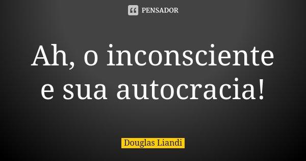Ah, o inconsciente e sua autocracia!... Frase de Douglas Liandi.