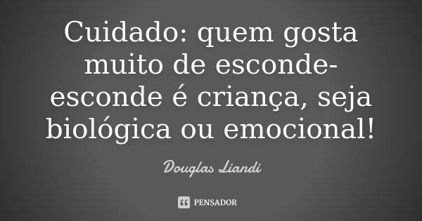 Cuidado: quem gosta muito de esconde-esconde é criança, seja biológica ou emocional!... Frase de Douglas Liandi.
