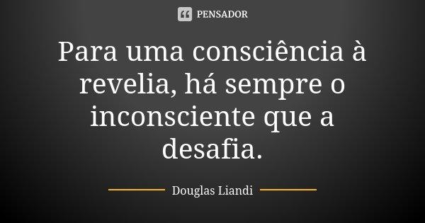Para uma consciência à revelia, há sempre o inconsciente que a desafia.... Frase de Douglas Liandi.