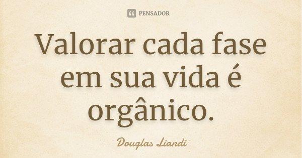 Valorar cada fase em sua vida é orgânico.... Frase de Douglas Liandi.