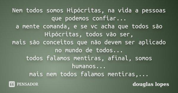Nem todos somos Hipócritas, na vida a pessoas que podemos confiar... a mente comanda, e se vc acha que todos são Hipócritas, todos vão ser, mais são conceitos q... Frase de Douglas Lopes.