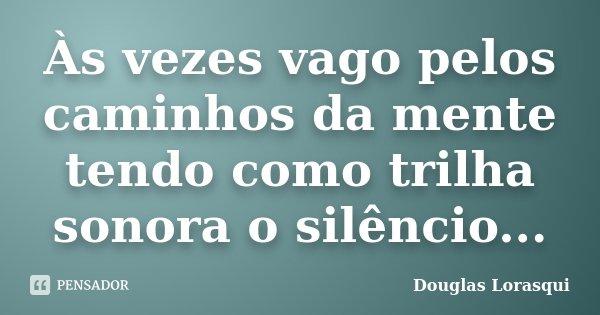 Às vezes vago pelos caminhos da mente tendo como trilha sonora o silêncio...... Frase de Douglas Lorasqui.