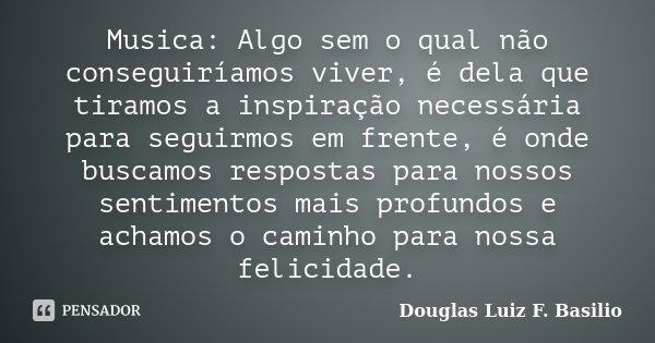 Musica: Algo sem o qual não conseguiríamos viver, é dela que tiramos a inspiração necessária para seguirmos em frente, é onde buscamos respostas para nossos sen... Frase de Douglas Luiz F. Basilio.