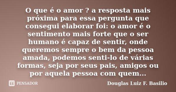 O que é o amor ? a resposta mais próxima para essa pergunta que consegui elaborar foi: o amor é o sentimento mais forte que o ser humano é capaz de sentir, onde... Frase de Douglas Luiz F. Basilio.