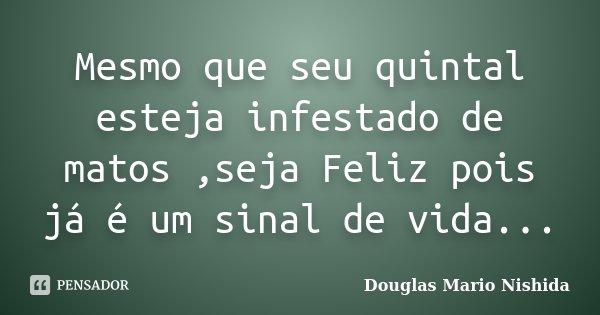 Mesmo que seu quintal esteja infestado de matos ,seja Feliz pois já é um sinal de vida...... Frase de Douglas Mario Nishida.