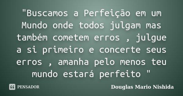 """""""Buscamos a Perfeição em um Mundo onde todos julgam mas também cometem erros , julgue a si primeiro e concerte seus erros , amanha pelo menos teu mundo est... Frase de Douglas Mario Nishida."""