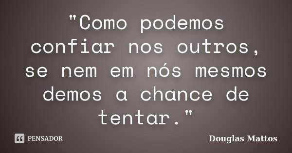 """""""Como podemos confiar nos outros, se nem em nós mesmos demos a chance de tentar.""""... Frase de Douglas Mattos."""