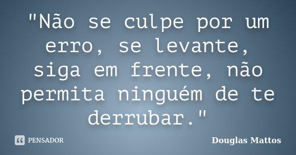 """""""Não se culpe por um erro, se levante, siga em frente, não permita ninguém de te derrubar.""""... Frase de Douglas Mattos."""