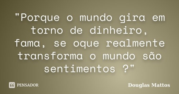 """""""Porque o mundo gira em torno de dinheiro, fama, se oque realmente transforma o mundo são sentimentos ?""""... Frase de Douglas Mattos."""