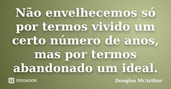Não envelhecemos só por termos vivido um certo número de anos, mas por termos abandonado um ideal.... Frase de Douglas McArthur.