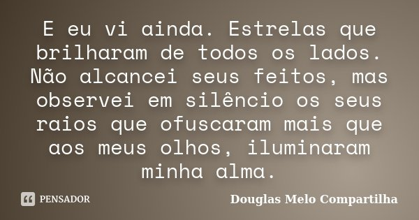 E eu vi ainda. Estrelas que brilharam de todos os lados. Não alcancei seus feitos, mas observei em silêncio os seus raios que ofuscaram mais que aos meus olhos,... Frase de Douglas Melo Compartilha.