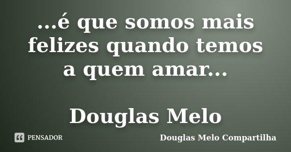 ...é que somos mais felizes quando temos a quem amar... Douglas Melo... Frase de Douglas Melo Compartilha.
