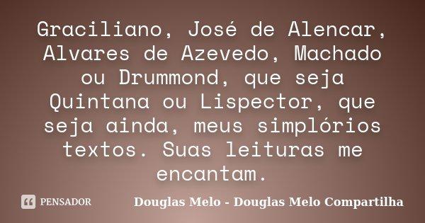 Graciliano, José de Alencar, Alvares de Azevedo, Machado ou Drummond, que seja Quintana ou Lispector, que seja ainda, meus simplórios textos. Suas leituras me e... Frase de Douglas Melo - Douglas Melo Compartilha.