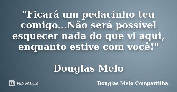 """""""Ficará um pedacinho teu comigo...Não será possível esquecer nada do que vi aqui, enquanto estive com você!"""" Douglas Melo... Frase de Douglas Melo Compartilha."""
