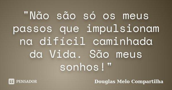 """""""Não são só os meus passos que impulsionam na difícil caminhada da Vida. São meus sonhos!""""... Frase de Douglas Melo Compartilha."""