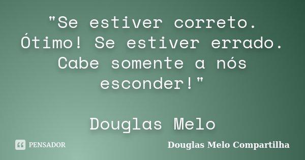 """""""Se estiver correto. Ótimo! Se estiver errado. Cabe somente a nós esconder!"""" Douglas Melo... Frase de Douglas Melo Compartilha."""