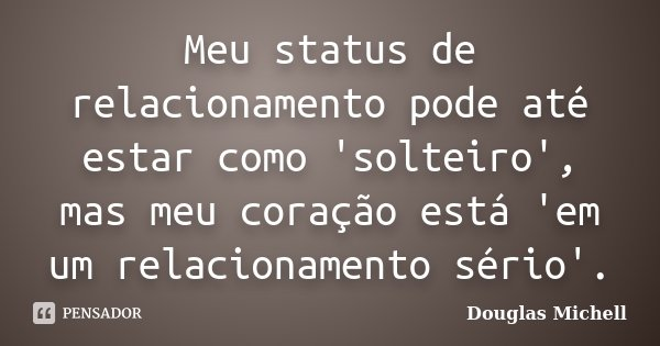 Meu status de relacionamento pode até estar como 'solteiro', mas meu coração está 'em um relacionamento sério'.... Frase de Douglas Michell.