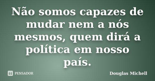 Não somos capazes de mudar nem a nós mesmos, quem dirá a política em nosso país.... Frase de Douglas Michell.