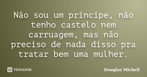 Não sou um príncipe, não tenho castelo nem carruagem, mas não preciso de nada disso pra tratar bem uma mulher.... Frase de Douglas Michell.