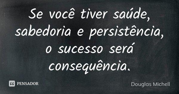 Se você tiver saúde, sabedoria e persistência, o sucesso será consequência.... Frase de Douglas Michell.