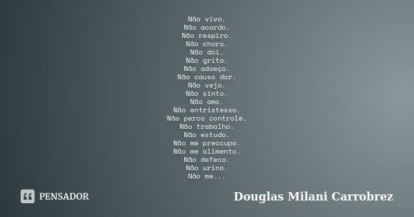 Não vivo. Não acordo. Não respiro. Não choro. Não dói. Não grito. Não adoeço. Não causo dor. Não vejo. Não sinto. Não amo. Não entristesso. Não perco controle. ... Frase de Douglas Milani Carrobrez.