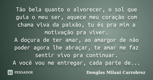 Tão bela quanto o alvorecer, o sol que guia o meu ser, aquece meu coração com chama viva da paixão, tu és pra mim a motivação pra viver. A doçura de ter amar, a... Frase de Douglas Milani Carrobrez.