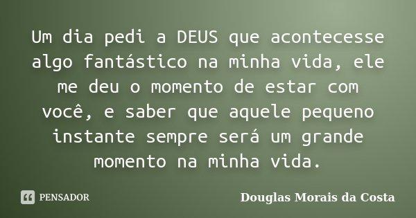 Um dia pedi a DEUS que acontecesse algo fantástico na minha vida, ele me deu o momento de estar com você, e saber que aquele pequeno instante sempre será um gra... Frase de Douglas Morais da Costa.