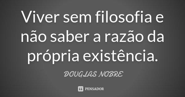 Viver sem filosofia e não saber a razão da própria existência.... Frase de DOUGLAS NOBRE.