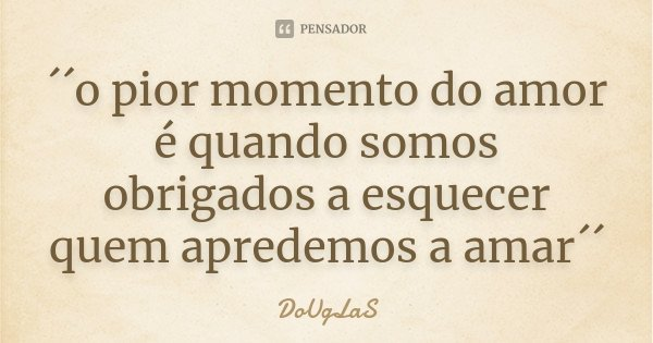 ´´o pior momento do amor é quando somos obrigados a esquecer quem apredemos a amar´´... Frase de DoUgLaS.