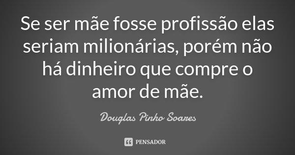Se ser mãe fosse profissão elas seriam milionárias, porém não há dinheiro que compre o amor de mãe.... Frase de Douglas Pinho Soares.