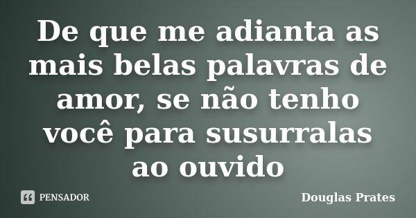 De que me adianta as mais belas palavras de amor, se não tenho você para susurralas ao ouvido... Frase de Douglas Prates.