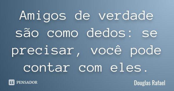 Amigos de verdade são como dedos: se precisar, você pode contar com eles.... Frase de Douglas Rafael.