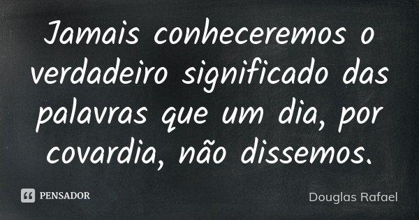 Jamais conheceremos o verdadeiro significado das palavras que um dia, por covardia, não dissemos.... Frase de Douglas Rafael.