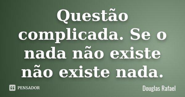 Questão complicada. Se o nada não existe não existe nada.... Frase de Douglas Rafael.