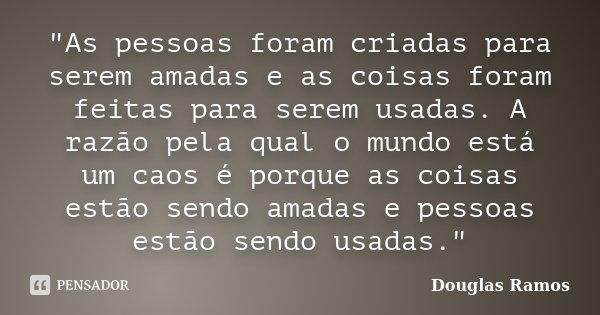 """""""As pessoas foram criadas para serem amadas e as coisas foram feitas para serem usadas. A razão pela qual o mundo está um caos é porque as coisas estão sen... Frase de Douglas Ramos."""