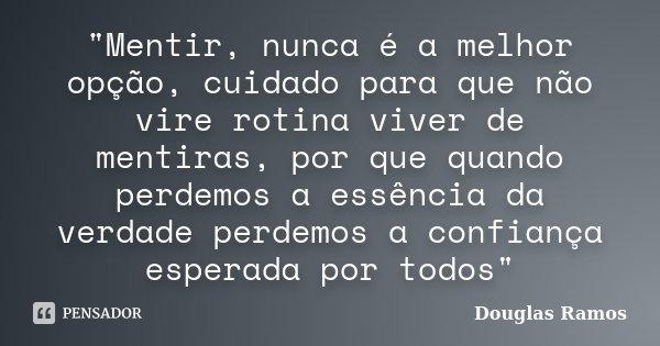 """""""Mentir, nunca é a melhor opção, cuidado para que não vire rotina viver de mentiras, por que quando perdemos a essência da verdade perdemos a confiança esp... Frase de Douglas Ramos."""