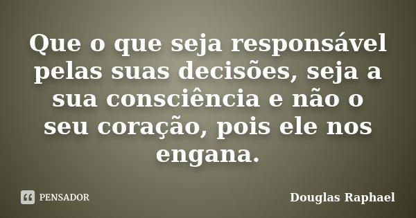 Que o que seja responsável pelas suas decisões, seja a sua consciência e não o seu coração, pois ele nos engana.... Frase de Douglas Raphael.