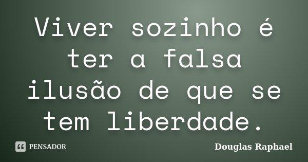 Viver sozinho é ter a falsa ilusão de que se tem liberdade.... Frase de Douglas Raphael.
