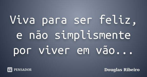 Viva para ser feliz, e não simplismente por viver em vão...... Frase de Douglas Ribeiro.