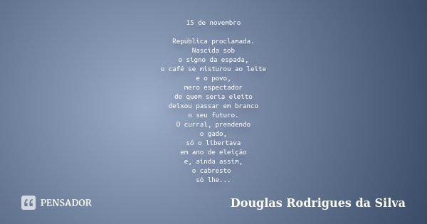 15 de novembro República proclamada. Nascida sob o signo da espada, o café se misturou ao leite e o povo, mero espectador de quem seria eleito deixou passar em ... Frase de Douglas Rodrigues da Silva.
