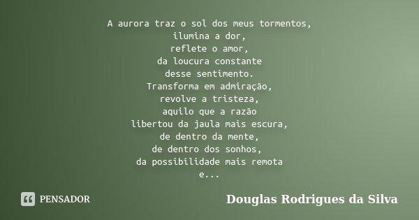 A aurora traz o sol dos meus tormentos, ilumina a dor, reflete o amor, da loucura constante desse sentimento. Transforma em admiração, revolve a tristeza, aquil... Frase de Douglas Rodrigues da Silva.