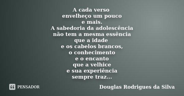 A cada verso envelheço um pouco e mais. A sabedoria da adolescência não tem a mesma essência que a idade e os cabelos brancos, o conhecimento e o encanto que a ... Frase de Douglas Rodrigues da Silva.